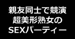 セックス 盗撮:★親友同士で競演 超美形熟女のSEXパーティー!!:無毛まんこ