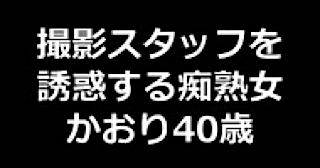セックス 盗撮:★撮影スタッフを誘惑する痴熟女 かおり40歳:まんこ